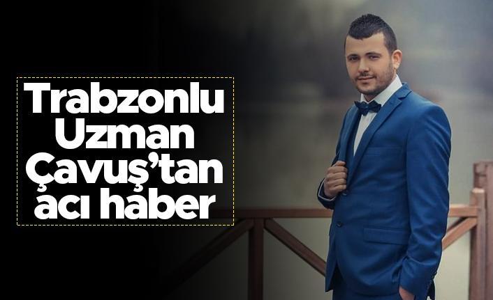 Trabzonlu Uzman Çavuş'tan acı haber